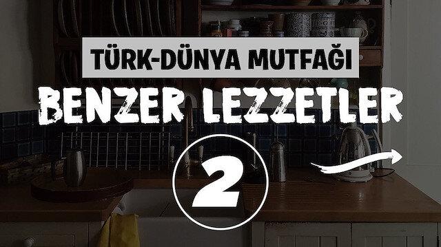 Türk-Dünya mutfağı: Benzer lezzetler 🤤